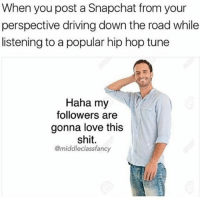 Tag the person 😂: When you post a Snapchat from your  perspective driving down the road while  listening to a popular hip hop tune  Haha my  followers are  gonna love this  shit.  @middleclassfancy Tag the person 😂