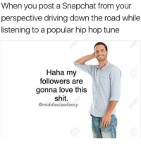 Driving, Love, and Memes: When you post a Snapchat from your  perspective driving down the road while  listening to a popular hip hop tune  Haha my  followers are  gonna love this  shit.  @middleclassfancy Snapchat dankmemesgang🔥💦