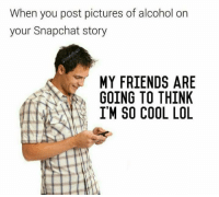 so cool: When you post pictures of alcohol on  your Snapchat story  MY FRIENDS ARE  GOING TO THINK  I'M SO COOL LOL