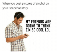 Follow on snapchat: DankMemesGang: When you post pictures of alcohol on  your Snapchat story  MY FRIENDS ARE  GOING TO THINK  I'M SO COOL LOL Follow on snapchat: DankMemesGang