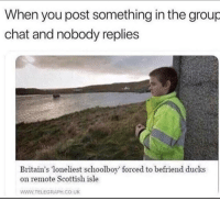 Group chat: When you post something in the group  chat and nobody replies  Britain's loneliest schoolboy forced to befriend ducks  on remote Scottish isle  WWW.TELEGRAPH.CO.UK