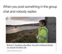 why is this relatable tho: When you post something in the group  chat and nobody replies  Britain's loneliest schoolboy' forced to befriend ducks  on remote Scottish isle  WWW.TELEGRAPH CO UK why is this relatable tho