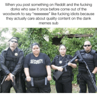 """Dank, Fucking, and Memes: When you post something on Reddit and the fucking  dorks who saw it once before come out of the  woodwork to say """"reeeeeee"""" like fucking idiots because  they actually care about quality content on the dank  memes sub  SECURITY"""