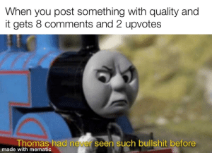 I hate Mondays: When you post something with quality and  it gets 8 comments and 2 upvotes  Thomas had never seen such bullshit before  made with mematic I hate Mondays
