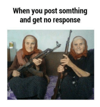You, Post, and Get: When you post somthing  and get no response