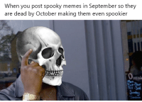 Memes, Spooky, and September: When you post spooky memes in September so they  are dead by October making them even spookier  -Thur
