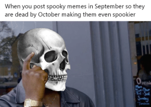 Octobers gonna be real spooky, I can feel it in my bones by icegoalie35 MORE MEMES: When you post spooky memes in September so they  are dead by October making them even spookier  -Thur Octobers gonna be real spooky, I can feel it in my bones by icegoalie35 MORE MEMES