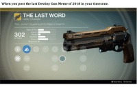 "destiny: When you post the last Destiny Gun Meme of 2018 in your timezone.  THE LAST WORD  HAND CANNON  ""Yours...not mine."" - Renegade Hunter Shin Malphur to Dredgen Yor  Rate of Fire  Range  Stability  Reload  Magazine 8  MATERIAL  DETAILS  ATTACK  0  Hide Menu Dismiss"