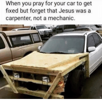 Jesus, Mechanic, and Car: When you pray for your car to get  fixed but forget that Jesus was a  carpenter, not a mechanic.