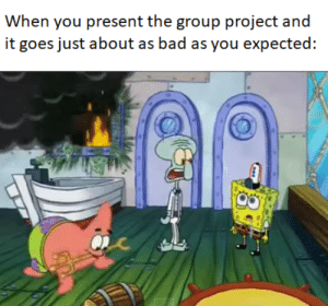 Bad, Project, and Group: When you present the group project and  it goes just about as bad as you expected:  ia Going first couldnt even save this trainwreck