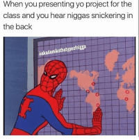 Niggas in the back playing with them self: When you presenting yo project for the  class and you hear niggas snickering in  the back  emiksthetypeofnigga Niggas in the back playing with them self