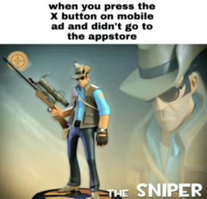 Hmm yea: when you press the  X button on mobile  ad and didn't go to  the appstore  THE SNIPER Hmm yea