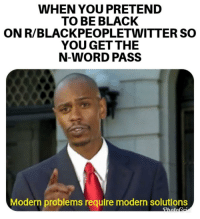 R Blackpeopletwitter: WHEN YOU PRETEND  TO BE BLACK  ON R/BLACKPEOPLETWITTER SO  YOU GET THE  N-WORD PASS  Modern problems require modern solutions