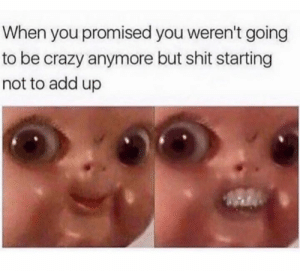 you promised: When you promised you weren't going  to be crazy anymore but shit starting  not to add up