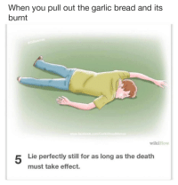 wiki how: When you pull out the garlic bread and its  burnt  www.facebook.com/GarlicBreadMemes  wikiHow  Lie perfectly still for as long as the death  must take effect.