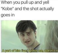 """Kobe, Him, and Can: When you pull up and yell  """"Kobe"""" and the shot actually  goes in  A part of him lives within me, doesn't it I can feel it"""