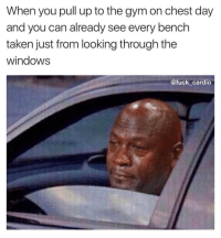 Gym, Chest Day, and Pull Ups: When you pull up to the gymon chest day  and you can already see every bench  taken just from looking through the  windows  @fuck cardio The feels are real. @fuck_cardio