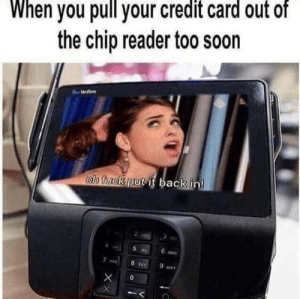 reader: When you pull your credit card out of  the chip reader too soon  We  oh fuck put it back in!  2 ANG  5 L  6 UND  8 TUY  9 wA  0  XX