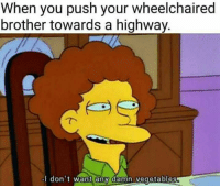 Brother, Push, and Highway: When you push your wheelchaired  brother towards a highway.  I don't want any damn vegetables
