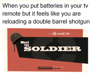 Dank Memes, Shotgun, and Soldier: When you put batteries in your tv  remote but it feels like you are  reloading a double barrel shotgun  Meet  THE  SOLDIER  THR FIRTRESS 2 I know you do