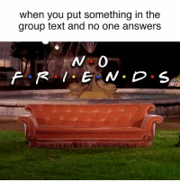 my life: when you put something in the  group text and no one answers my life