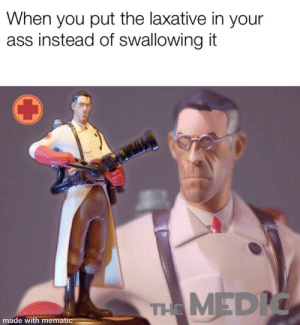 Ass, Time, and Dank Memes: When you put the laxative in your  ass instead of swallowing it  THE MEDIC  made with mematic Gay time