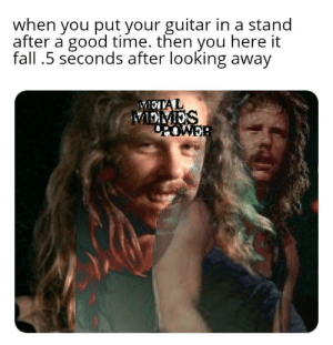 True horror: when you put your guitar in a stand  after a good time. then you here it  fall .5 seconds after looking away  METAL  MEMES  POWER True horror