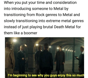 Meme, Death, and Time: When you put your time and consideration  into introducing someone to Metal by  transitioning from Rock genres to Metal and  slowly transitioning into extreme metal genres  instead of just playing brutal Death Metal for  them like a boomer  I'm beginning to see why you guys enjoy this so much Not really a meme but many people do the latter part which makes the other person dislike metal.