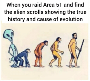 True, Alien, and Evolution: When you raid Area 51 and find  the alien scrolls showing the true  history and cause of evolution I knew it