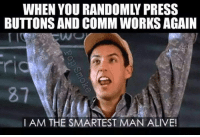 Memes, 🤖, and Random: WHEN YOU RANDOMLY PRESS  BUTTONS AND COMM WORKS AGAIN  87  I AM THE SMARTEST MAN ALIVE!  c