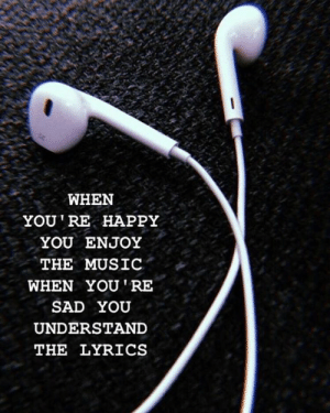 Music, Happy, and Lyrics: WHEN  YOU RE HAPPY  YOU ENJOY  THE MUSIC  WHEN YOURE  SAD YOU  UNDERSTAND  THE LYRICS