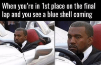 Memes, Blue, and Fuck: When you re in Ist place on the final  lap and you see a blue shell coming Fuck