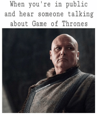 Memes, Game, and 🤖: When you re in public  and hear someone talking  about Game of Throne s 🙈🙈 me