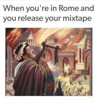 Rome, Mixtape, and Nero: When you' re in Rome and  you release your mixtape Nero dropping his mixtape (Circa 64 AD)