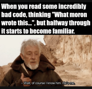 "Ah, right.: When you read some incredibly  bad code, thinking ""What moron  wrote this..."", but halfway through  it starts to become familiar.  -Well, of course I know him. He's me Ah, right."