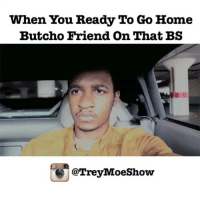 Friends, Funny, and Email: When You Ready To Go Home  Butcho Friend On That BS  @Trey Moeshow 😂😂😂😂 We all got that one friend... anotherone thatonefriend onthatbs treymoeshow funniest15seconds Created by @treymoeshow Email: funniest15seconds@yahoo.com Youtube : funniest15seconds Website : www.viralcontrol.co