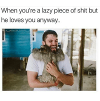 Memes, Antisocial, and 🤖: When you realazy piece of shit but  he loves you anyway. Follow fellow TeamNoHarmDone member @x__antisocial_butterfly__x . 👣👣👣 @x__antisocial_butterfly__x