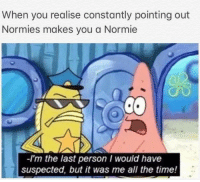 "Memes, Http, and Time: When you realise constantly pointing out  Normies makes you a Normie  -I'm the last person I would have  suspected, but it was me all the time! <p>Fricken Normies via /r/memes <a href=""http://ift.tt/2B6R3LH"">http://ift.tt/2B6R3LH</a></p>"