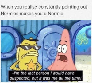 Fricken Normies by BattleMouth23 FOLLOW 4 MORE MEMES.: When you realise constantly pointing out  Normies makes you a Normie  I'm the last person I would have  suspected, but it was me all the time! Fricken Normies by BattleMouth23 FOLLOW 4 MORE MEMES.