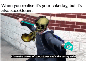 Girls, Cake, and Mean: When you realise it's your cakeday, but it's  also spooktober:  Ihave the power of spooktober and cake on my side! Its my cake day yall and also Mean Girls Day