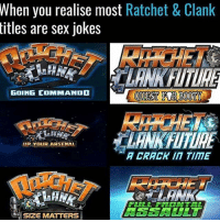 When you realise most  Ratchet & Clank  titles are sex jokes  GOING COMMANDO  MIP YOUR ARSENA  A CRACK INT TITE  FULL FRONTAL  SIZE MATTERS Normie meme but I love Ratchet & Clank~Ziege