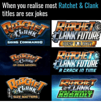 When you realise most Ratchet & Clank  titles are sex jokes  GOING COMMANDD  UP YOUR ARSENAL  A CRACK TIME  FULL FRONTAL  SIZE MATTERS Well well well