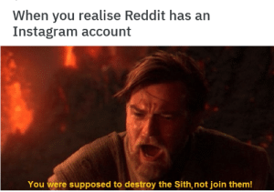 Dank, Instagram, and Memes: When you realise Reddit has an  Instagram account  You were supposed to destroy the Sith, not join them! You were the chosen one! by JoeBeeeeeee MORE MEMES