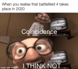 The irony is real: When you realise that battlefield 4 takes  place in 2020  Coincidence  I THINK NOT  made with mematic The irony is real