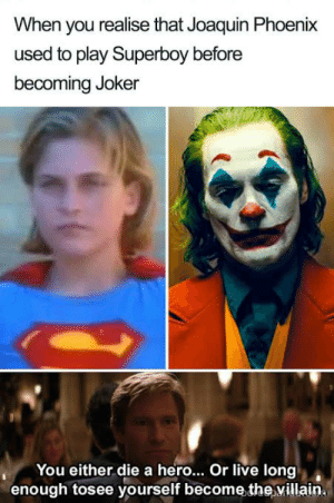 That face: When you realise that Joaquin Phoenix  used to play Superboy before  becoming Joker  You either die a hero... Or live long  enough tosee yourself become the villain. That face