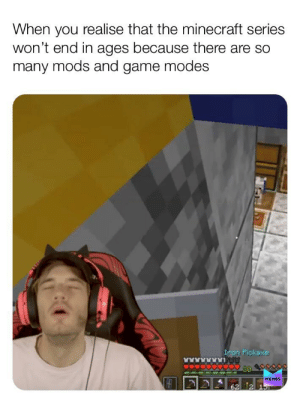 Memes, Minecraft, and Game: When you realise that the minecraft series  won't end in ages because there are so  many mods and game modes  Inon Pickaxe  MEMES  62 2 Happy 9yr old noises