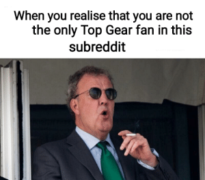 James May, Top Gear, and Common: When you realise that you are not  the only Top Gear fan in this  subreddit Mods and James May have one thing in common.