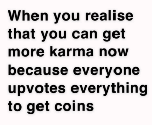 Im a crook: When you realise  that you can get  more karma now  because everyone  upvotes everything  to get coins Im a crook