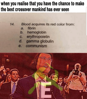 reddit: the front page of the internet: when you realise that you have the chance to make  the best crossover mankind has ever seen  Blood acquires its red color from:  a. fibrin  14.  b. hemoglobin  c. erythropoietin  d. gamma globulin  e. communism reddit: the front page of the internet