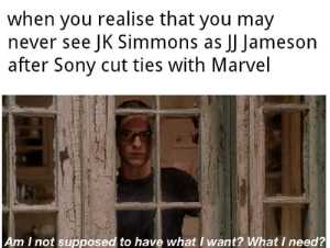J.K. Simmons, Sony, and Marvel: when you realise that you may  never see JK Simmons as JJ Jameson  after Sony cut ties with Marvel  Am I not supposed to have what I want? What I need? I hope he comes back